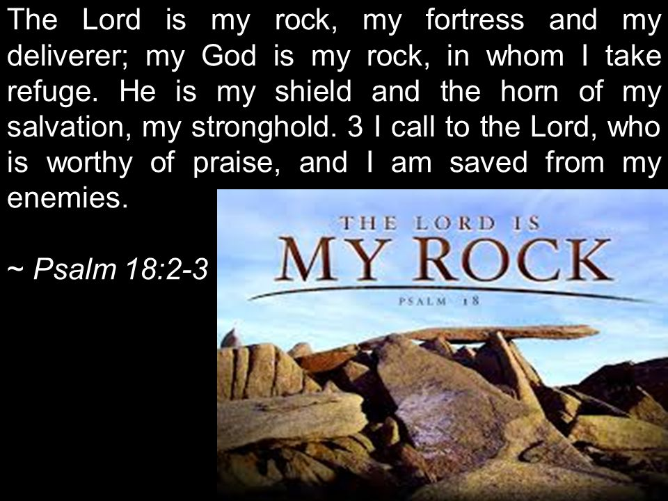 The Lord is my rock, my fortress and my deliverer; my God is my rock, in whom I take refuge.