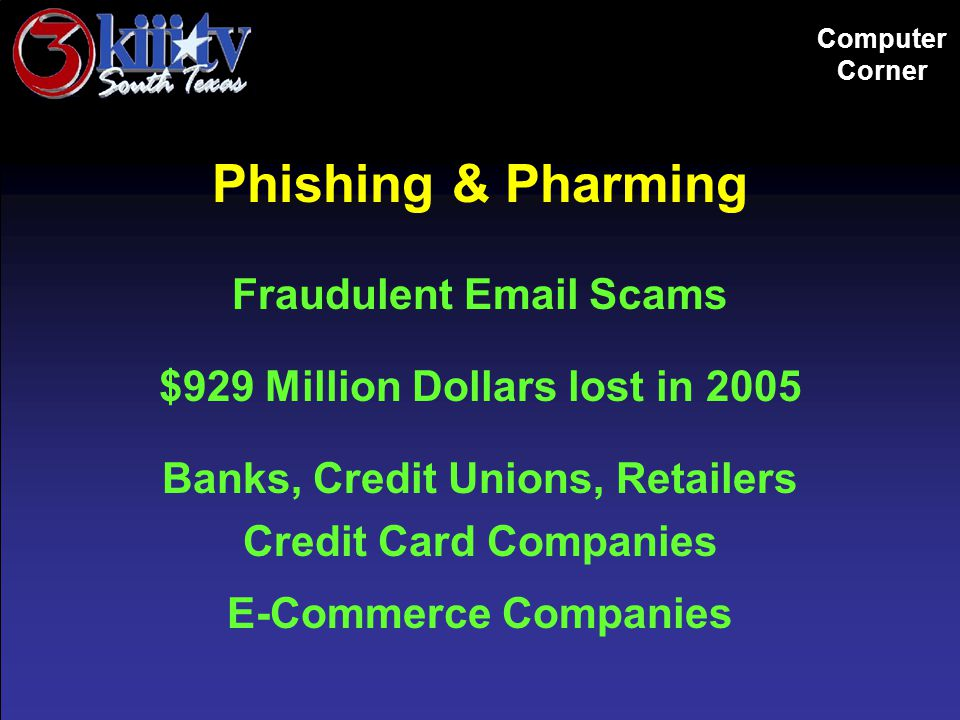Computer Corner Phishing & Pharming Fraudulent Email Scams $929 Million Dollars lost in 2005 Banks, Credit Unions, Retailers Credit Card Companies E-Commerce Companies
