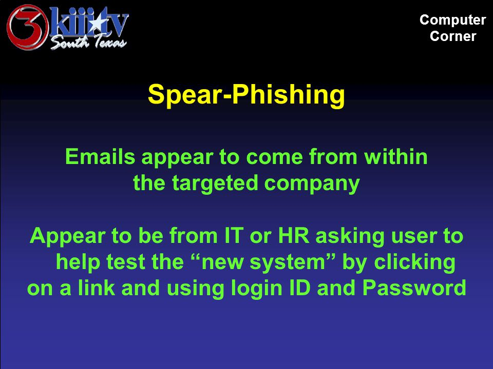 Computer Corner Spear-Phishing Emails appear to come from within the targeted company Appear to be from IT or HR asking user to help test the new system by clicking on a link and using login ID and Password