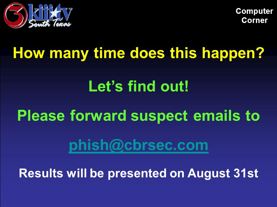Computer Corner How many time does this happen? Let's find out! Please forward suspect emails to phish@cbrsec.com Results will be presented on August