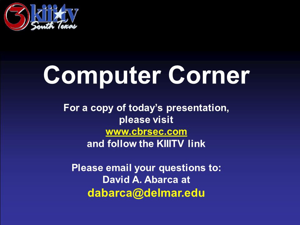 Computer Corner For a copy of today's presentation, please visit www.cbrsec.com and follow the KIIITV link Please email your questions to: David A. Ab