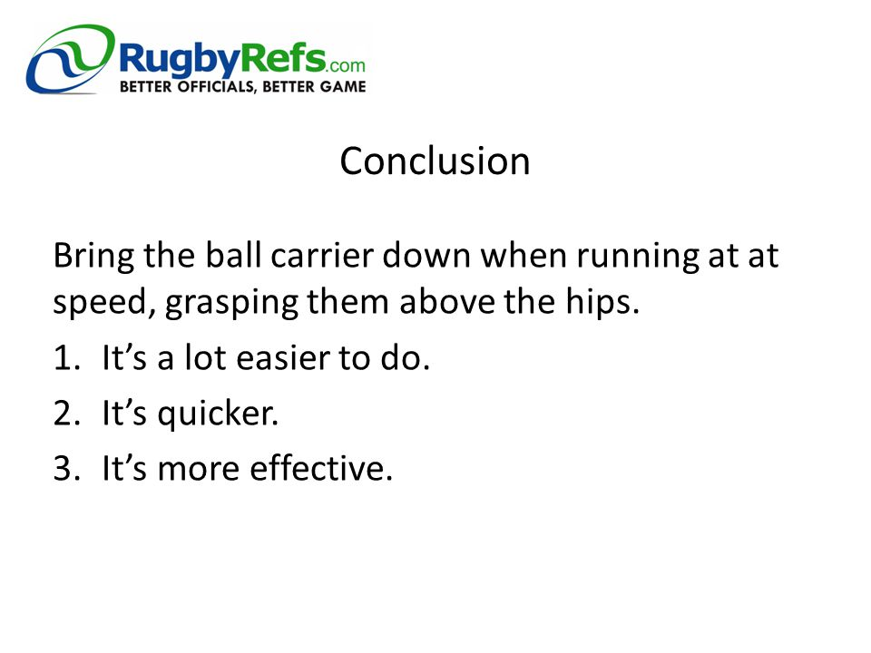 Conclusion Bring the ball carrier down when running at at speed, grasping them above the hips. 1.It's a lot easier to do. 2.It's quicker. 3.It's more