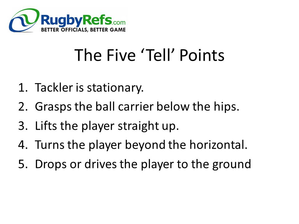 The Five 'Tell' Points 1.Tackler is stationary. 2.Grasps the ball carrier below the hips. 3.Lifts the player straight up. 4.Turns the player beyond th