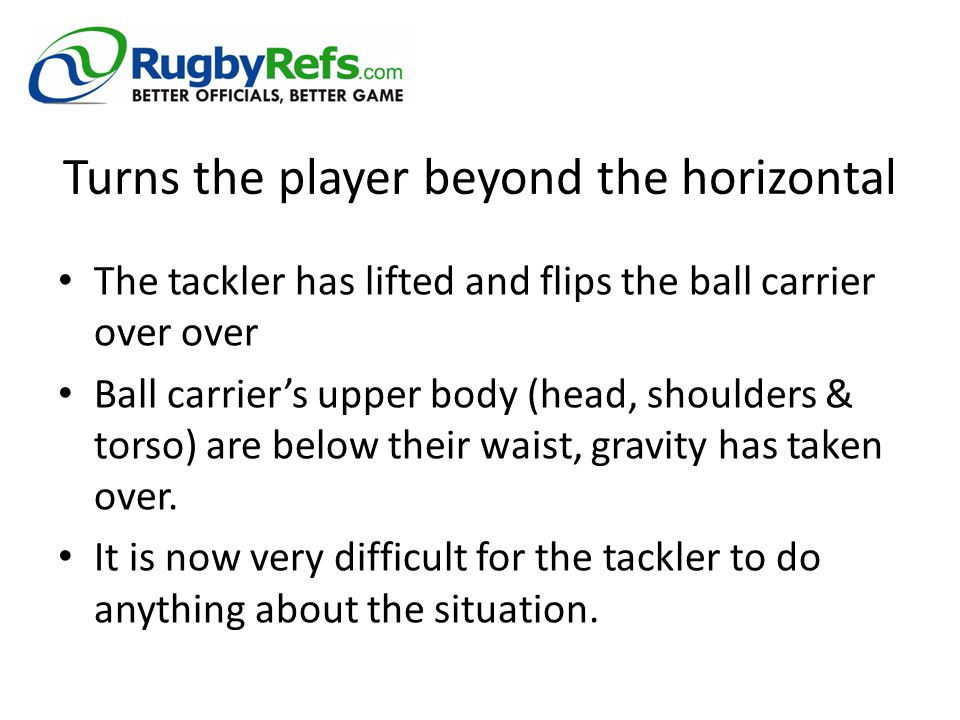 Turns the player beyond the horizontal The tackler has lifted and flips the ball carrier over over Ball carrier's upper body (head, shoulders & torso)