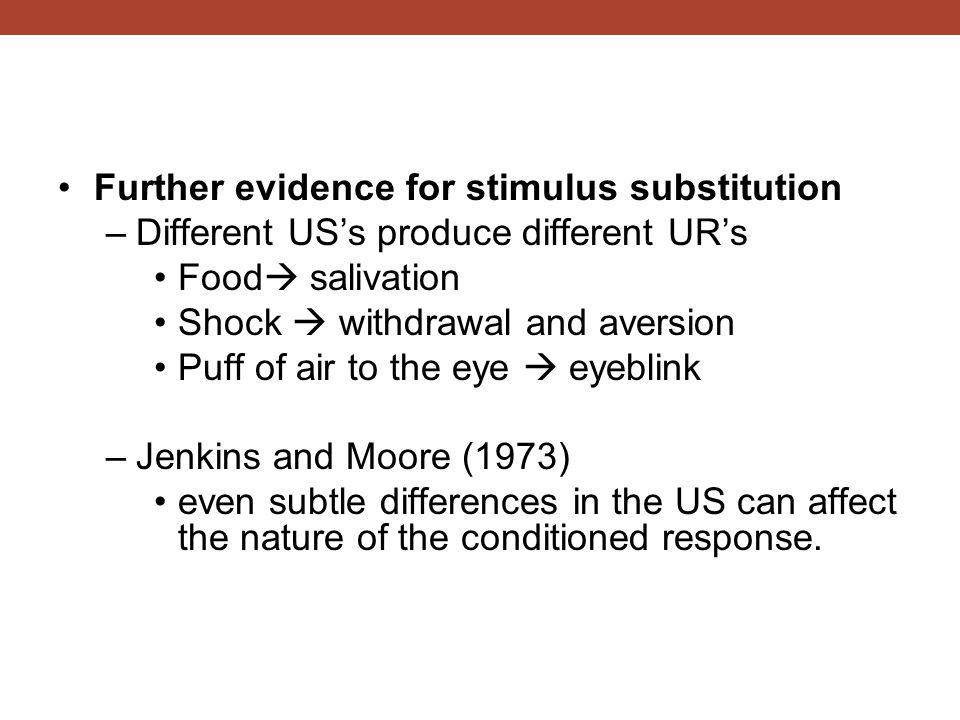 Further evidence for stimulus substitution –Different US's produce different UR's Food  salivation Shock  withdrawal and aversion Puff of air to the eye  eyeblink –Jenkins and Moore (1973) even subtle differences in the US can affect the nature of the conditioned response.