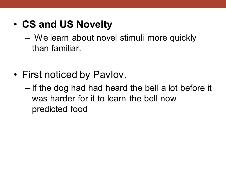 CS and US Novelty – We learn about novel stimuli more quickly than familiar.