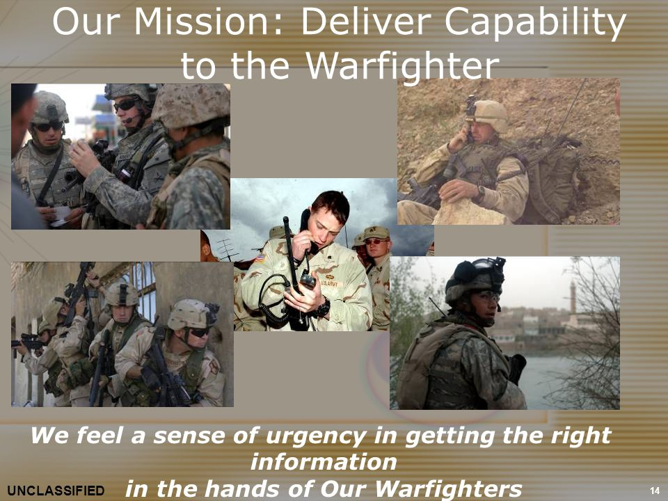 14 We feel a sense of urgency in getting the right information in the hands of Our Warfighters UNCLASSIFIED Our Mission: Deliver Capability to the War