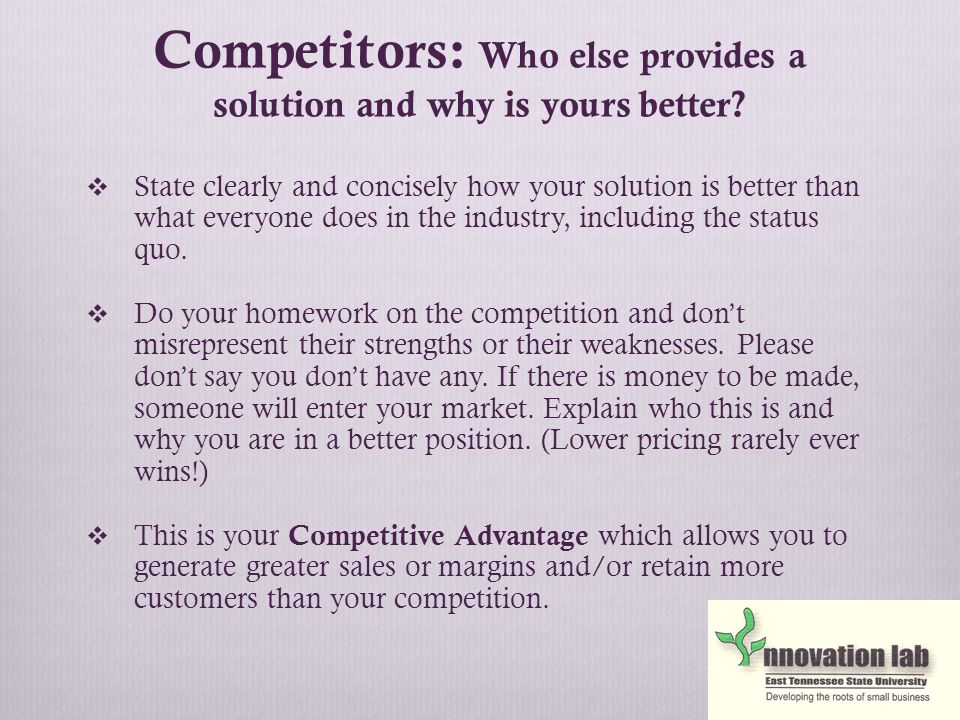 Competitors: Who else provides a solution and why is yours better.