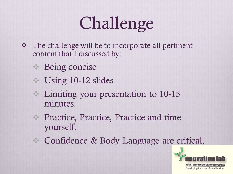 Challenge  The challenge will be to incorporate all pertinent content that I discussed by:  Being concise  Using 10-12 slides  Limiting your presentation to 10-15 minutes.