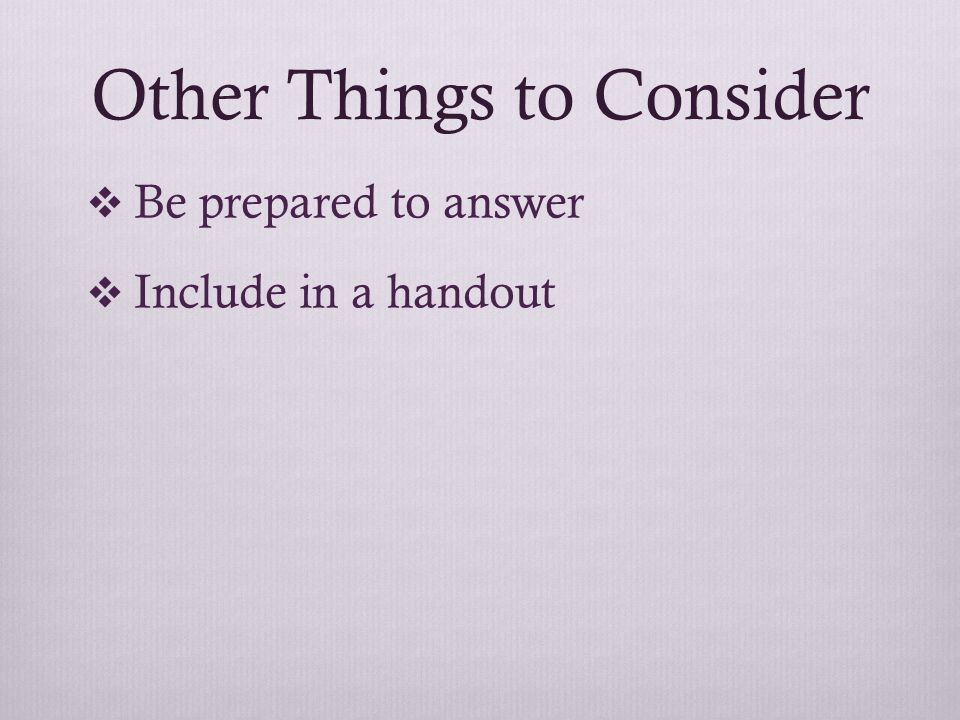 Other Things to Consider  Be prepared to answer  Include in a handout
