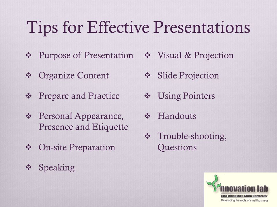 Tips for Effective Presentations  Purpose of Presentation  Organize Content  Prepare and Practice  Personal Appearance, Presence and Etiquette  On-site Preparation  Speaking  Visual & Projection  Slide Projection  Using Pointers  Handouts  Trouble-shooting, Questions
