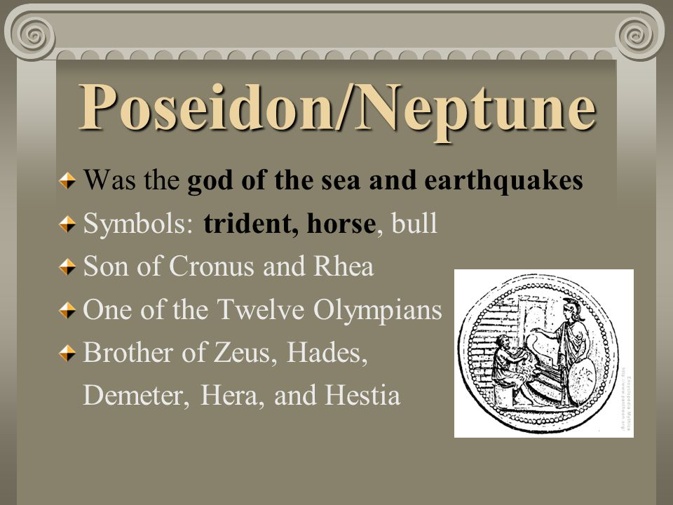 Poseidon/Neptune Was the god of the sea and earthquakes Symbols: trident, horse, bull Son of Cronus and Rhea One of the Twelve Olympians Brother of Ze