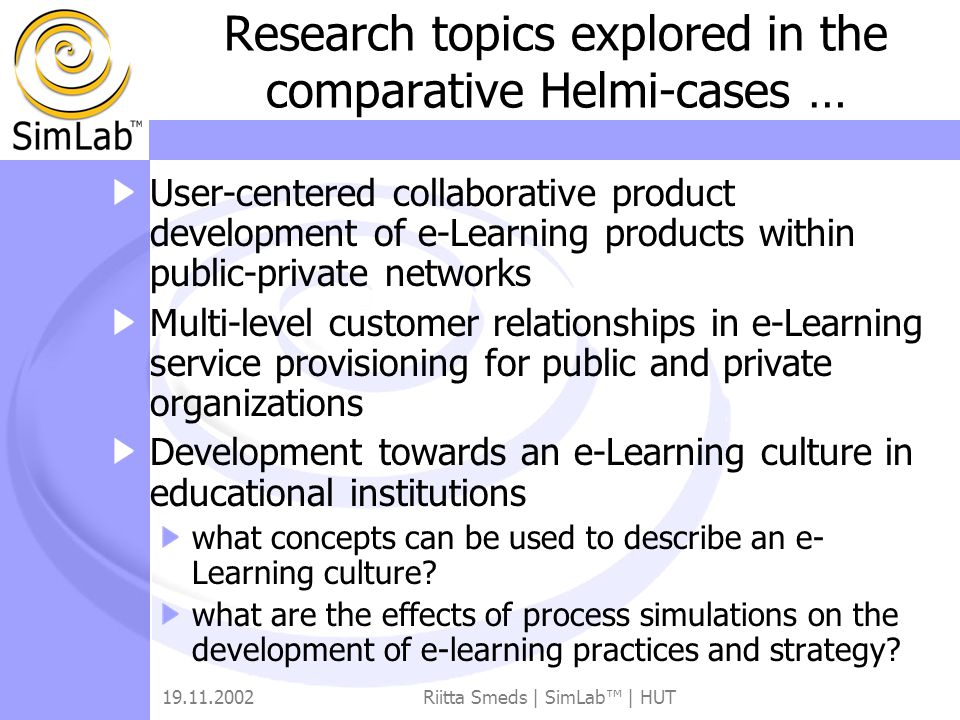 19.11.2002Riitta Smeds | SimLab™ | HUT Research topics explored in the comparative Helmi-cases … User-centered collaborative product development of e-Learning products within public-private networks Multi-level customer relationships in e-Learning service provisioning for public and private organizations Development towards an e-Learning culture in educational institutions what concepts can be used to describe an e- Learning culture.