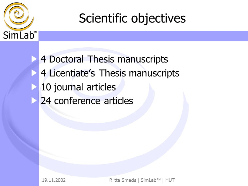 19.11.2002Riitta Smeds | SimLab™ | HUT Scientific objectives 4 Doctoral Thesis manuscripts 4 Licentiate's Thesis manuscripts 10 journal articles 24 conference articles