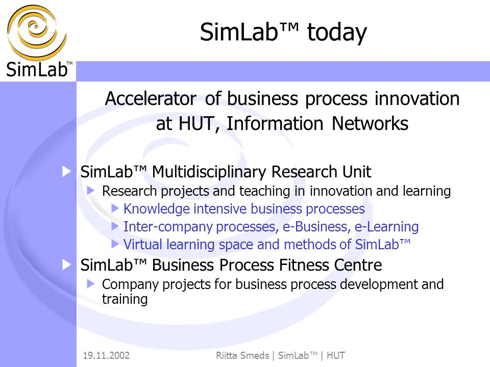 19.11.2002Riitta Smeds | SimLab™ | HUT SimLab™ today Accelerator of business process innovation at HUT, Information Networks SimLab™ Multidisciplinary Research Unit Research projects and teaching in innovation and learning Knowledge intensive business processes Inter-company processes, e-Business, e-Learning Virtual learning space and methods of SimLab™ SimLab™ Business Process Fitness Centre Company projects for business process development and training