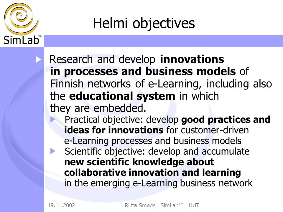 19.11.2002Riitta Smeds | SimLab™ | HUT Helmi objectives Research and develop innovations in processes and business models of Finnish networks of e-Learning, including also the educational system in which they are embedded.