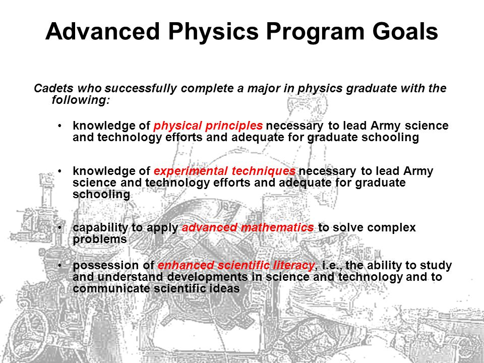 Advanced Physics Program Goals Cadets who successfully complete a major in physics graduate with the following: knowledge of physical principles necessary to lead Army science and technology efforts and adequate for graduate schooling knowledge of experimental techniques necessary to lead Army science and technology efforts and adequate for graduate schooling capability to apply advanced mathematics to solve complex problems possession of enhanced scientific literacy, i.e., the ability to study and understand developments in science and technology and to communicate scientific ideas