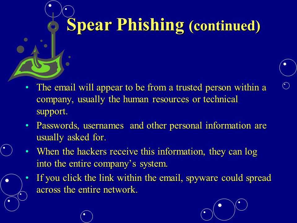 Spear Phishing (continued) The email will appear to be from a trusted person within a company, usually the human resources or technical support.The email will appear to be from a trusted person within a company, usually the human resources or technical support.