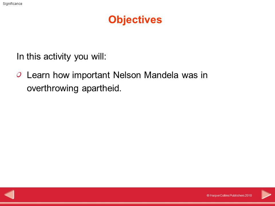 © HarperCollins Publishers 2010 Significance Objectives In this activity you will: Learn how important Nelson Mandela was in overthrowing apartheid.