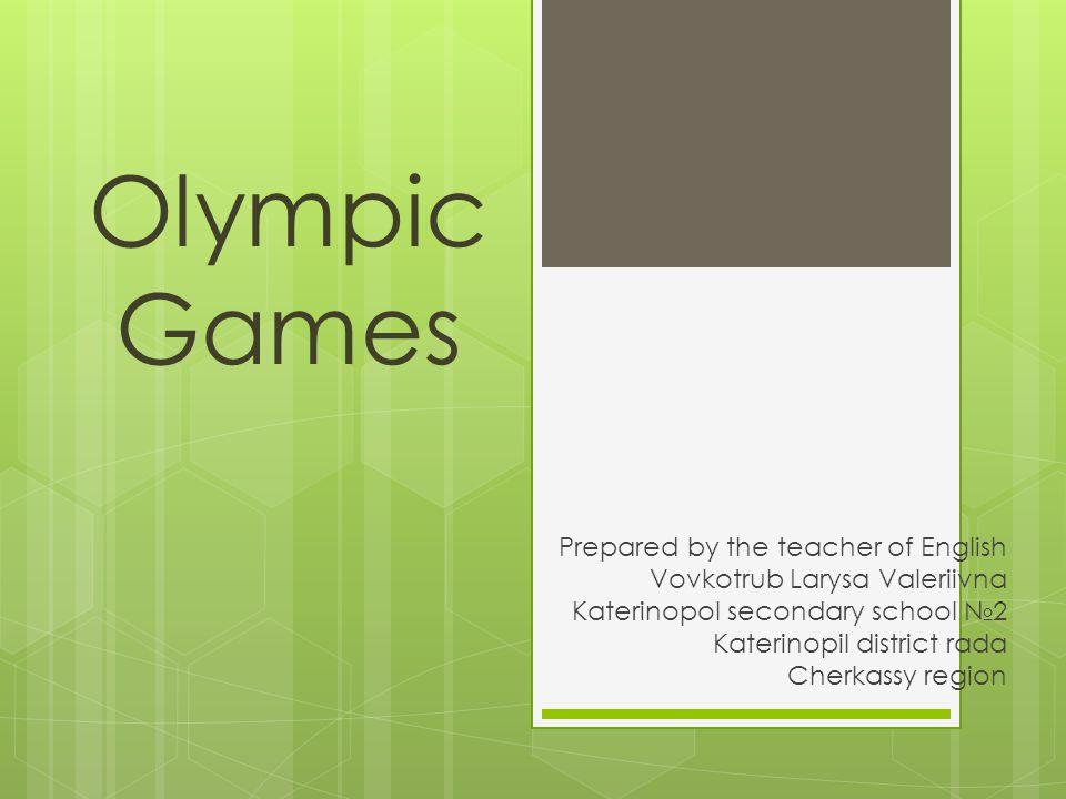 Olympic Games Prepared by the teacher of English Vovkotrub Larysa Valeriivna Katerinopol secondary school №2 Katerinopil district rada Cherkassy region