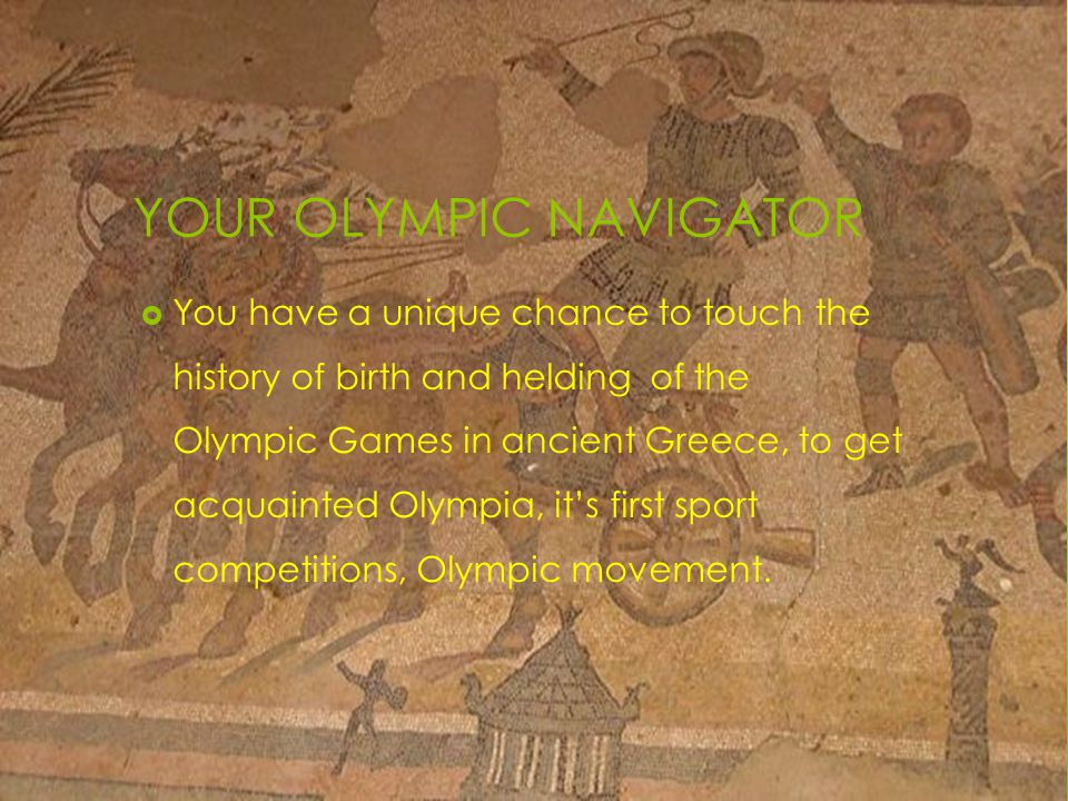 YOUR OLYMPIC NAVIGATOR  You have a unique chance to touch the history of birth and helding of the Olympic Games in ancient Greece, to get acquainted