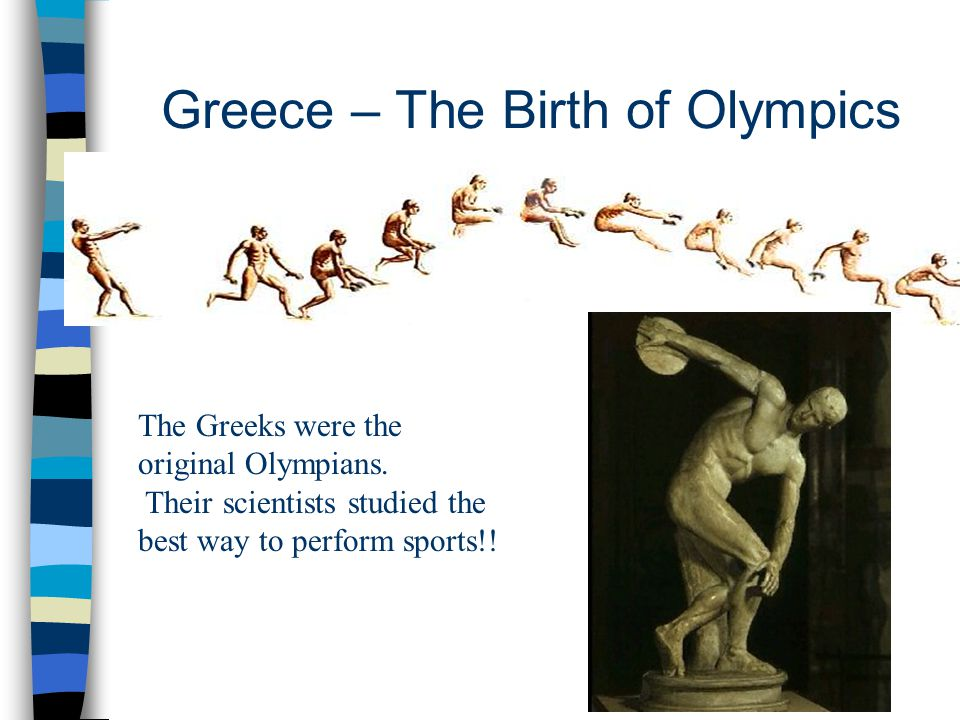 The Greeks were the original Olympians. Their scientists studied the best way to perform sports!! Greece – The Birth of Olympics