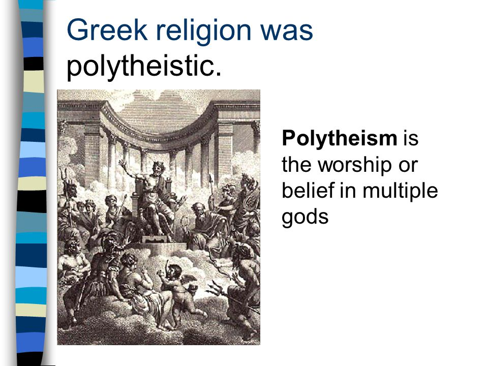 Greek religion was polytheistic. Polytheism is the worship or belief in multiple gods