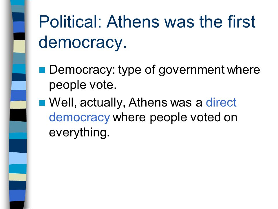 Political: Athens was the first democracy. Democracy: type of government where people vote. Well, actually, Athens was a direct democracy where people