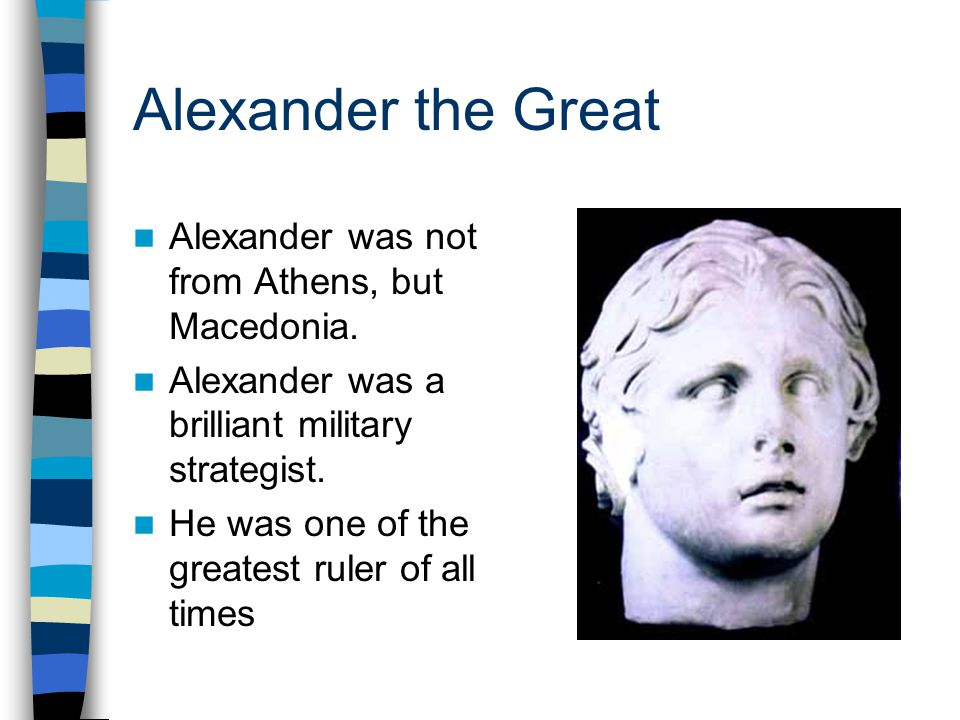 Alexander the Great Alexander was not from Athens, but Macedonia. Alexander was a brilliant military strategist. He was one of the greatest ruler of a