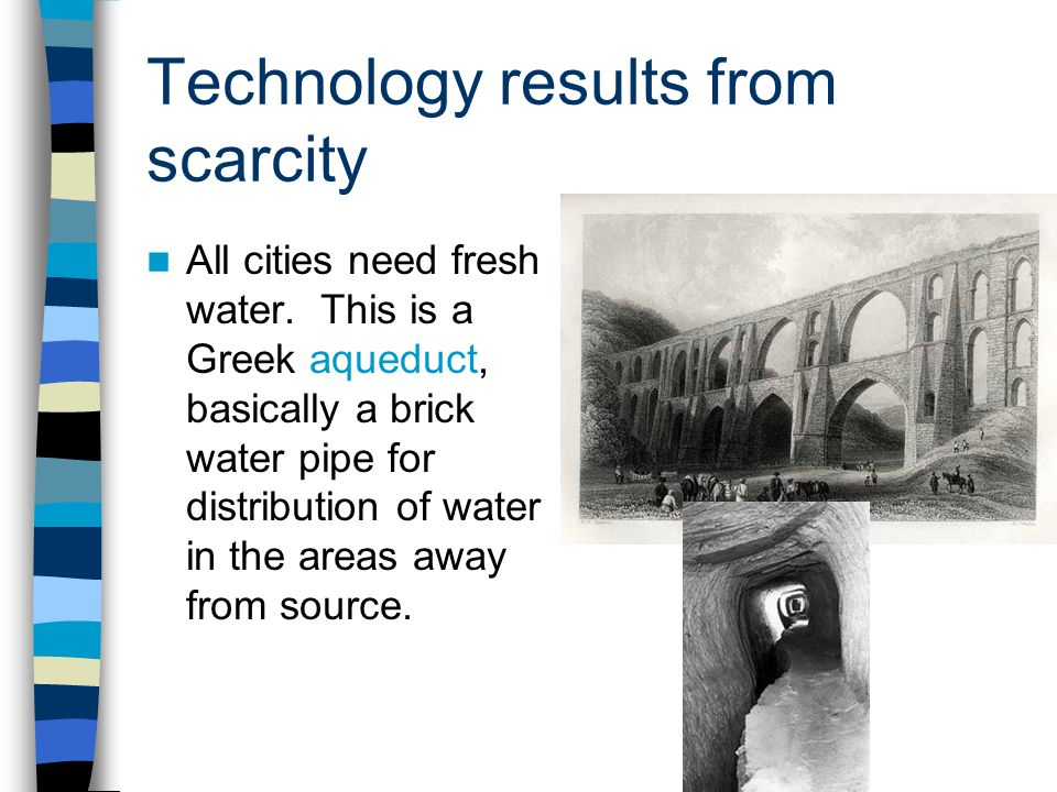 Technology results from scarcity All cities need fresh water. This is a Greek aqueduct, basically a brick water pipe for distribution of water in the