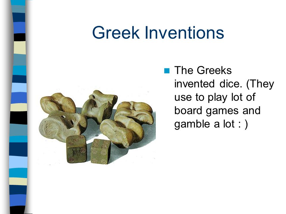 Greek Inventions The Greeks invented dice. (They use to play lot of board games and gamble a lot : )