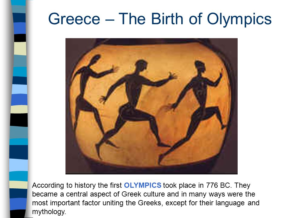 According to history the first OLYMPICS took place in 776 BC. They became a central aspect of Greek culture and in many ways were the most important f