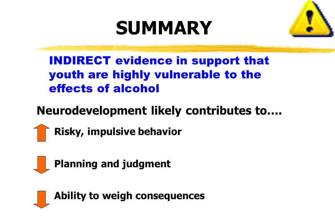 INDIRECT evidence in support that youth are highly vulnerable to the effects of alcohol Neurodevelopment likely contributes to….