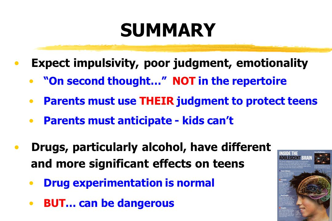 Expect impulsivity, poor judgment, emotionality On second thought… NOT in the repertoire Parents must use THEIR judgment to protect teens Parents must anticipate - kids can't Drugs, particularly alcohol, have different and more significant effects on teens Drug experimentation is normal BUT… can be dangerous