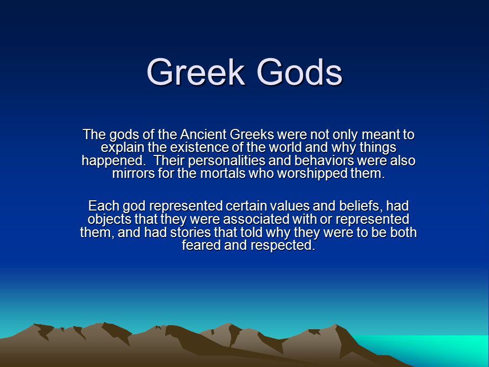 Greek Gods The gods of the Ancient Greeks were not only meant to explain the existence of the world and why things happened.