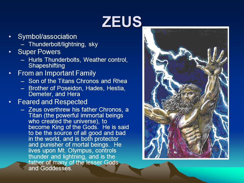 ZEUS Symbol/association –Thunderbolt/lightning, sky Super Powers –Hurls Thunderbolts, Weather control, Shapeshifting From an Important Family –Son of the Titans Chronos and Rhea –Brother of Poseidon, Hades, Hestia, Demeter, and Hera Feared and Respected –Zeus overthrew his father Chronos, a Titan (the powerful immortal beings who created the universe), to become King of the Gods.