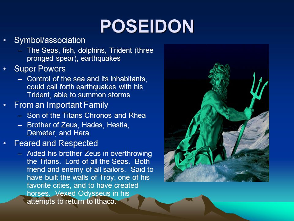 POSEIDON Symbol/association –The Seas, fish, dolphins, Trident (three pronged spear), earthquakes Super Powers –Control of the sea and its inhabitants, could call forth earthquakes with his Trident, able to summon storms From an Important Family –Son of the Titans Chronos and Rhea –Brother of Zeus, Hades, Hestia, Demeter, and Hera Feared and Respected –Aided his brother Zeus in overthrowing the Titans.