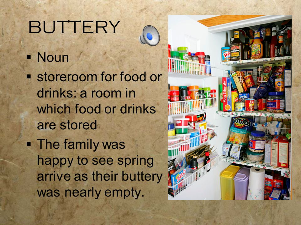 BUTTERY  Noun  storeroom for food or drinks: a room in which food or drinks are stored  The family was happy to see spring arrive as their buttery was nearly empty.