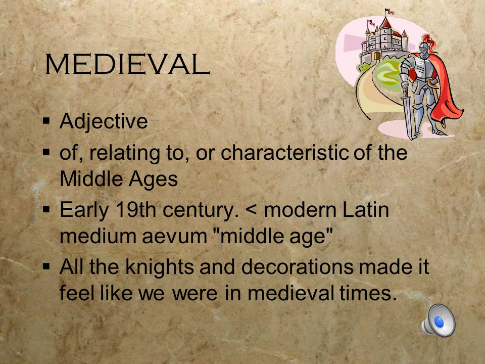 MEDIEVAL  Adjective  of, relating to, or characteristic of the Middle Ages  Early 19th century.