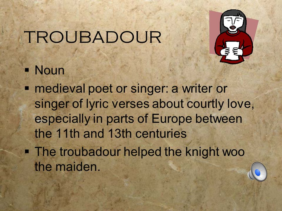TROUBADOUR  Noun  medieval poet or singer: a writer or singer of lyric verses about courtly love, especially in parts of Europe between the 11th and 13th centuries  The troubadour helped the knight woo the maiden.