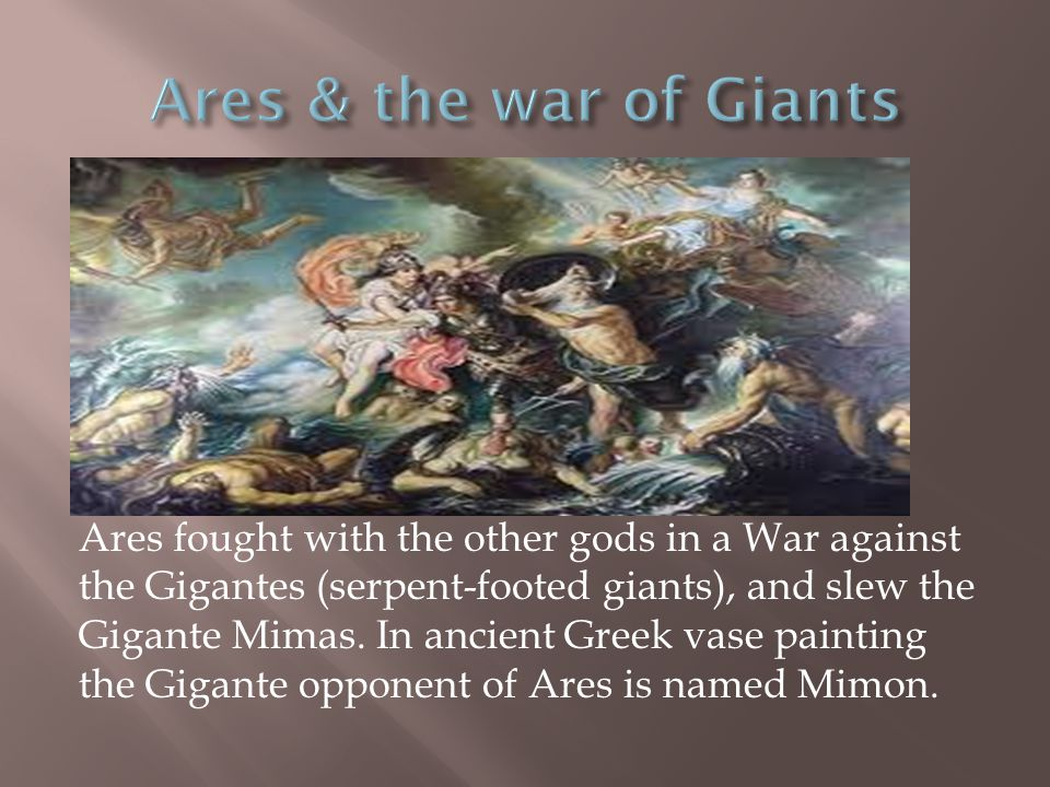 Ares fought with the other gods in a War against the Gigantes (serpent-footed giants), and slew the Gigante Mimas. In ancient Greek vase painting the