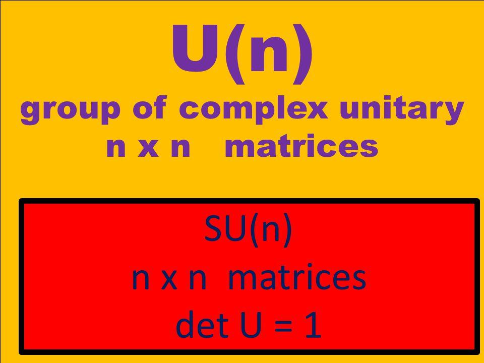 U(n) group of complex unitary n x n matrices SU(n) n x n matrices det U = 1