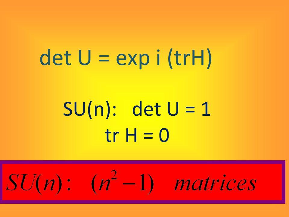 det U = exp i (trH) SU(n): det U = 1 tr H = 0
