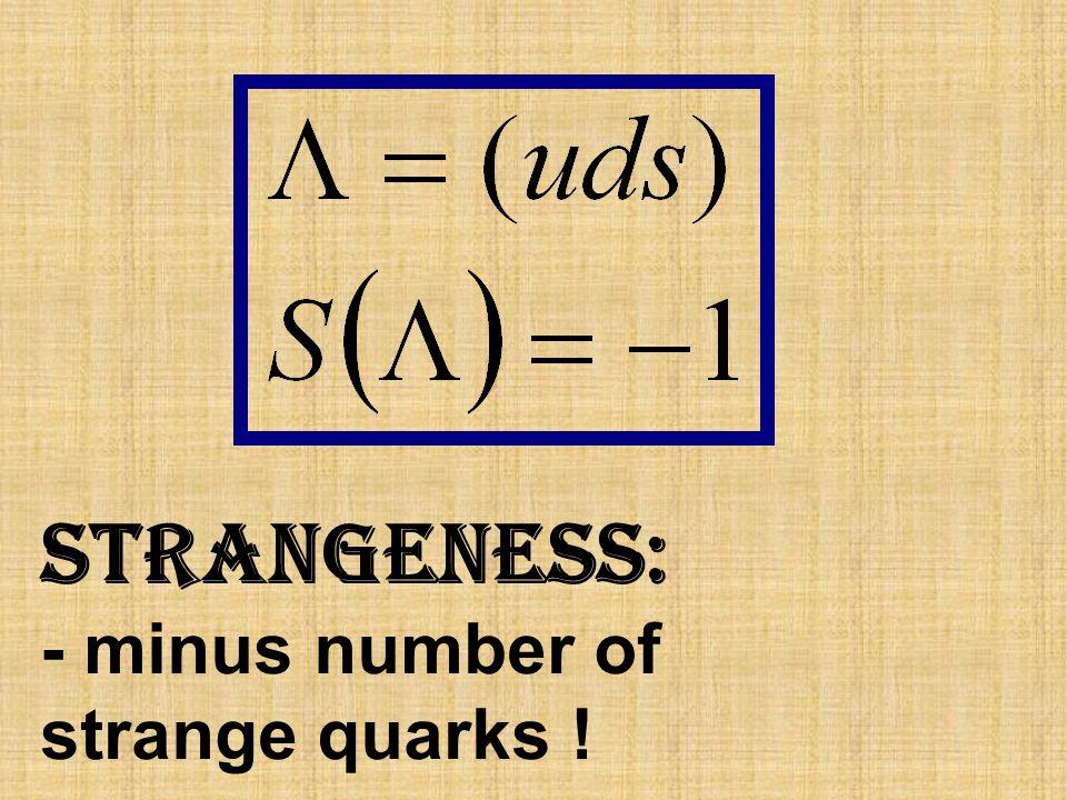 strangeness: - minus number of strange quarks !