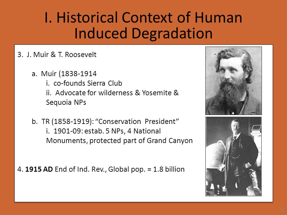 I. Historical Context of Human Induced Degradation 20 3. J. Muir & T. Roosevelt a. Muir (1838-1914 i. co-founds Sierra Club ii. Advocate for wildernes