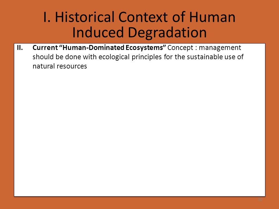 """I. Historical Context of Human Induced Degradation 30 II.Current """"Human-Dominated Ecosystems"""" Concept : management should be done with ecological prin"""