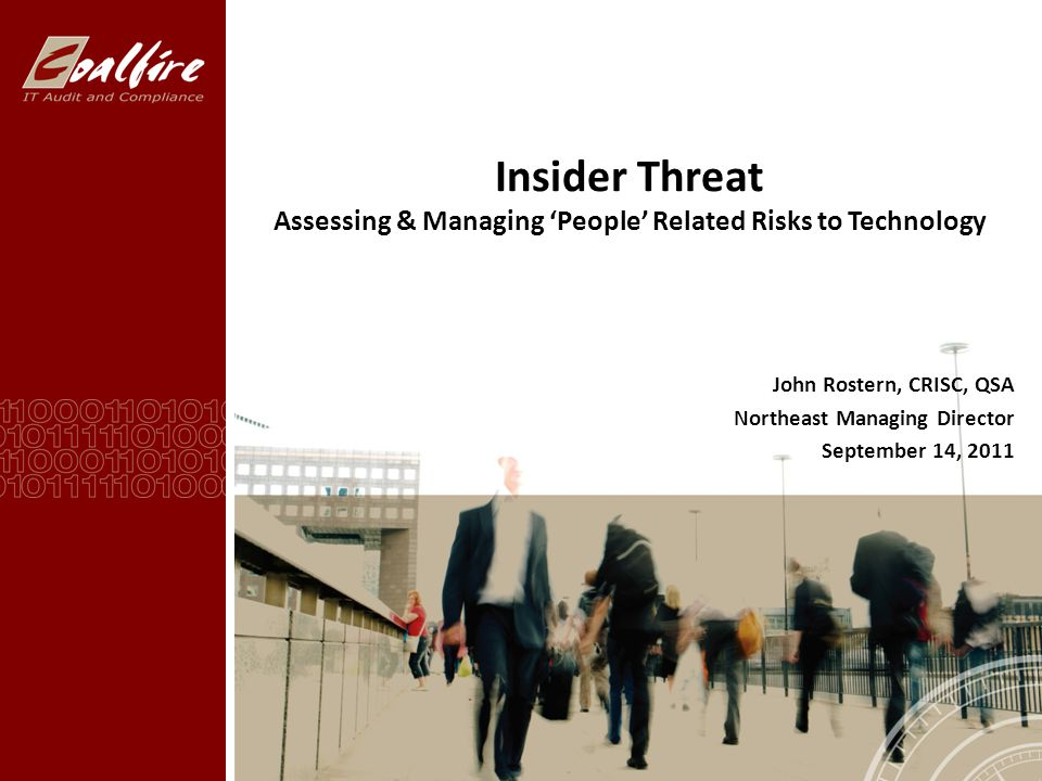 Insider Threat Assessing & Managing 'People' Related Risks to Technology John Rostern, CRISC, QSA Northeast Managing Director September 14, 2011
