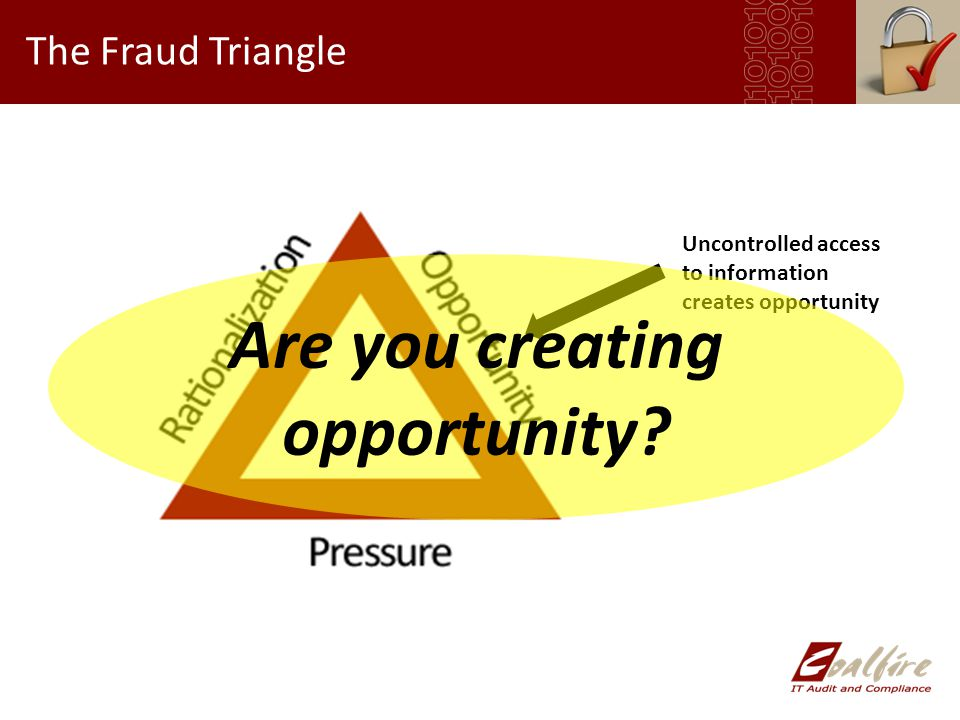 The Fraud Triangle Uncontrolled access to information creates opportunity Are you creating opportunity