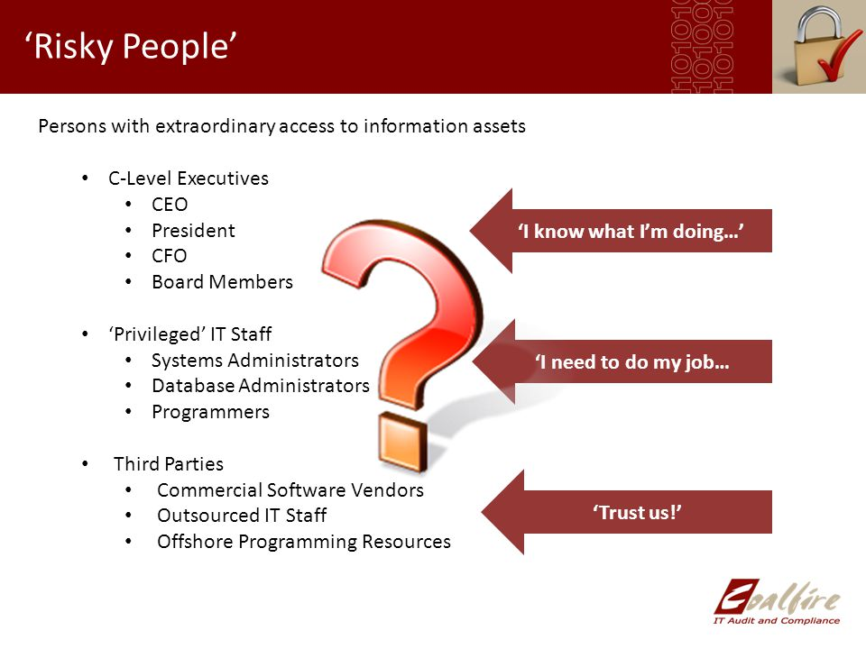 'Risky People' Persons with extraordinary access to information assets C-Level Executives CEO President CFO Board Members 'Privileged' IT Staff Systems Administrators Database Administrators Programmers Third Parties Commercial Software Vendors Outsourced IT Staff Offshore Programming Resources 'I know what I'm doing…' 'I need to do my job… 'Trust us!'