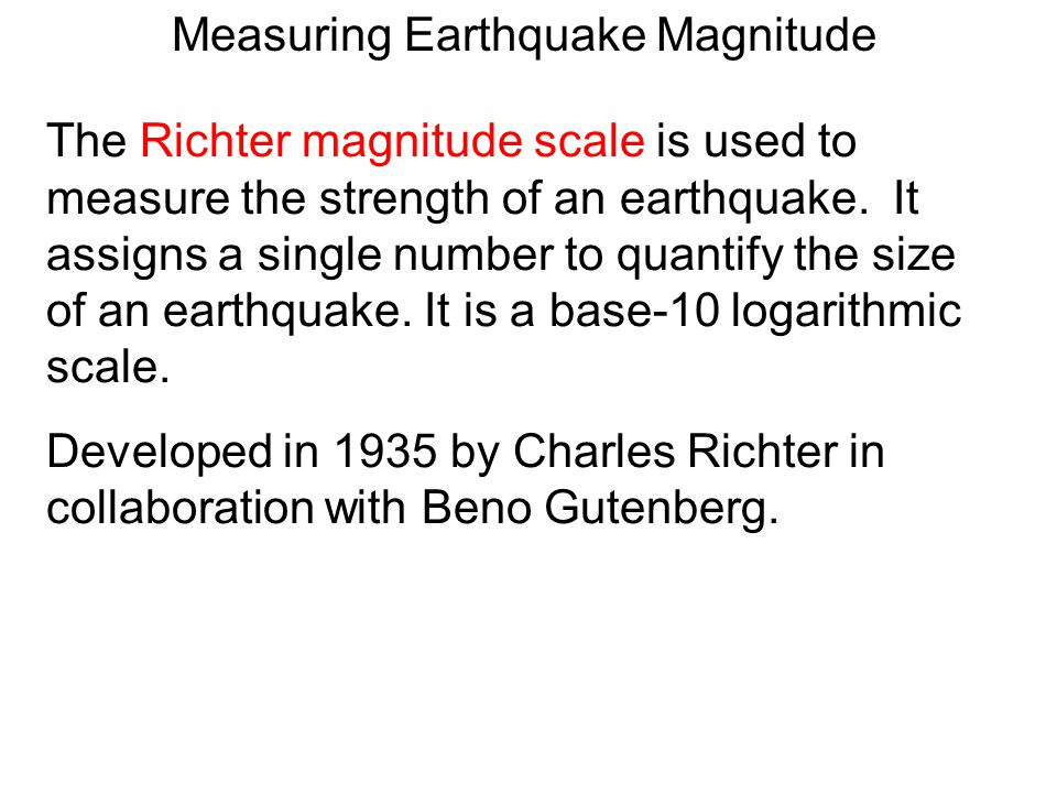 The Richter magnitude scale is used to measure the strength of an earthquake.